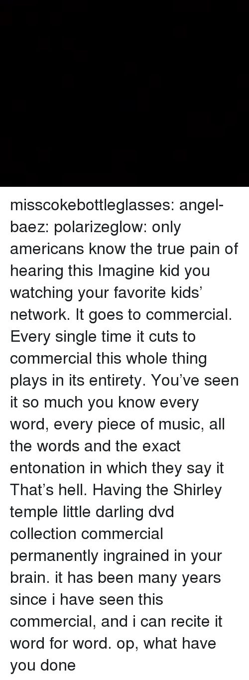 what have you done: misscokebottleglasses: angel-baez:  polarizeglow:  only americans know the true pain of hearing this  Imagine kid you watching your favorite kids' network. It goes to commercial. Every single time it cuts to commercial this whole thing plays in its entirety. You've seen it so much you know every word, every piece of music, all the words and the exact entonation in which they say it That's hell. Having the Shirley temple little darling dvd collection commercial permanently ingrained in your brain.  it has been many years since i have seen this commercial, and i can recite it word for word. op, what have you done