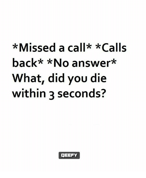 did you die: *Missed a call* *Calls  back* *No answer  What, did you die  within 3 seconds?  GEEFY