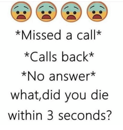 did you die: *Missed a call  *Calls back*  *No answer  what, did you die  within 3 seconds?