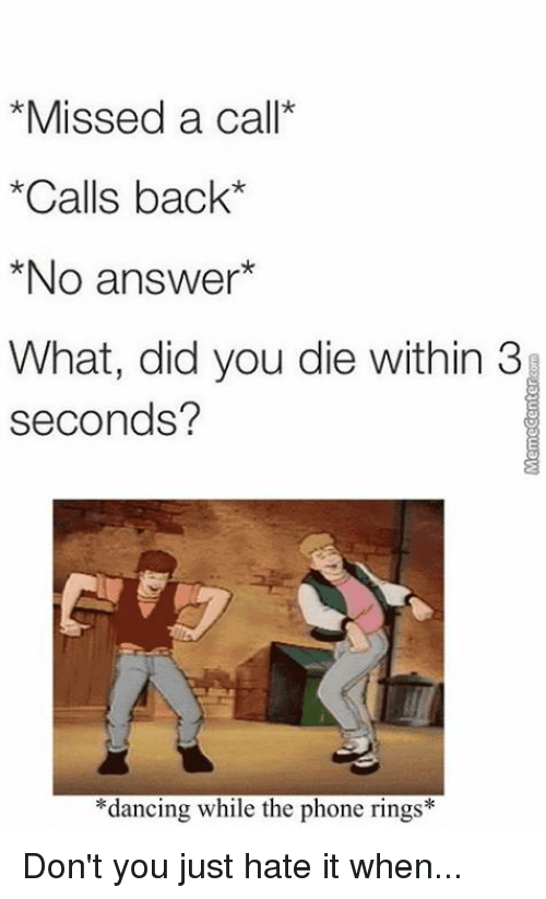 did you die: *Missed a call*  *Calls back*  *No answer  What, did you die within 3  seconds?  *dancing while the phone rings Don't you just hate it when...