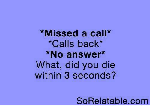 did you die: *Missed a call*  *Calls back*  *No answer  What, did you die  within 3 seconds?  SORelatable com