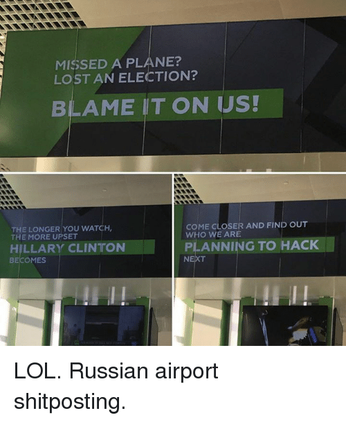 Hillary Clinton, Lol, and Tumblr: MISSED A PLANE?  LOST AN ELECTION?  BLAME IT ON US!  THE LONGER YOU WATCH  COME CLOSER AND FIND OUT  THE MORE UPSET  HILLARY CLINTON  BECOMES  WHO WE ARE  PLANNING TO HACK  NEXT LOL.  Russian airport shitposting.