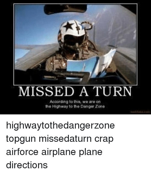 Memes, Airplane, and According: MISSED A TURN  According to this, we are on  the Highway to the Danger Zone highwaytothedangerzone topgun missedaturn crap airforce airplane plane directions
