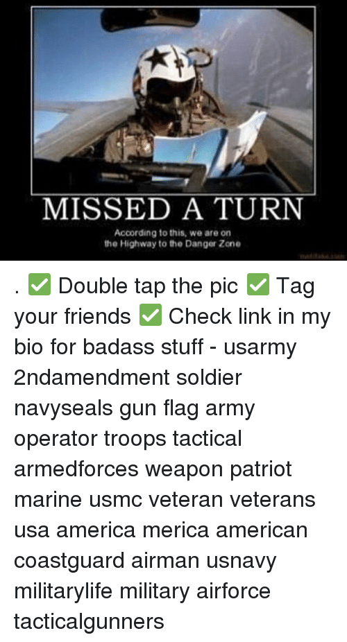 danger zone: MISSED A TURN  According to this, we are on  the Highway to the Danger Zone . ✅ Double tap the pic ✅ Tag your friends ✅ Check link in my bio for badass stuff - usarmy 2ndamendment soldier navyseals gun flag army operator troops tactical armedforces weapon patriot marine usmc veteran veterans usa america merica american coastguard airman usnavy militarylife military airforce tacticalgunners