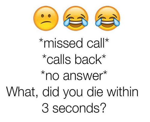 did you die: *missed call*  *calls back*  *no answer*  What, did you die within  3 seconds?