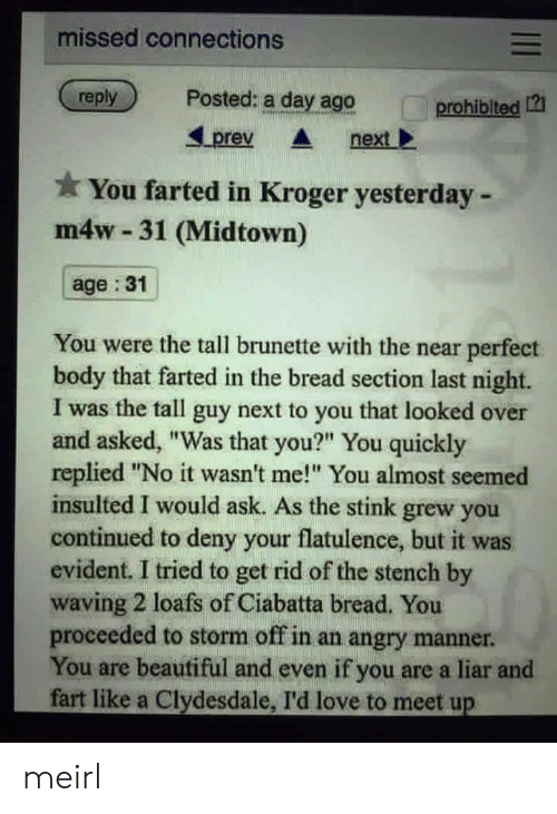 "evident: missed connections  reply  Posted: a day ago  prohiblted 12  Lprev nextl  You farted in Kroger yesterday -  m4w 31 (Midtown)  age :31  You were the tall brunette with the near perfect  body that farted in the bread section last night.  I was the tall guy next to you that looked over  and asked, ""Was that you?"" You quickly  replied ""No it wasn't me! You almost seemed  insulted I would ask. As the stink grew you  continued to deny your flatulence, but it was  evident. I tried to get rid of the stench by  waving 2 loafs of Ciabatta bread. You  proceeded to storm off in an angry manner  You are beautiful and even if you are a liar and  fart like a Clydesdale, I'd love to meet up meirl"