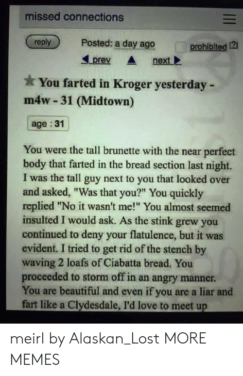 "evident: missed connections  reply  Posted: a day ago  prohiblted 12  Lprev nextl  You farted in Kroger yesterday -  m4w 31 (Midtown)  age :31  You were the tall brunette with the near perfect  body that farted in the bread section last night.  I was the tall guy next to you that looked over  and asked, ""Was that you?"" You quickly  replied ""No it wasn't me! You almost seemed  insulted I would ask. As the stink grew you  continued to deny your flatulence, but it was  evident. I tried to get rid of the stench by  waving 2 loafs of Ciabatta bread. You  proceeded to storm off in an angry manner  You are beautiful and even if you are a liar and  fart like a Clydesdale, I'd love to meet up meirl by Alaskan_Lost MORE MEMES"