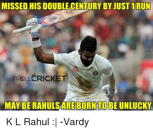 Memes, Cricket, and 🤖: MISSED HIS DOUBLECENTURY BY JUST 1 RUN  ROLI CRICKET  MAY BE RAHULSAREBORNTOBE UNLUCKY K L Rahul :|  -Vardy