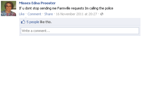 FarmVille: Misses Edna Prooster  If u dont stop sending me Farmville requests Im calling the police  Like Comment Share 16 November 2011 at 20:27  5 people like this.  Write a comment...
