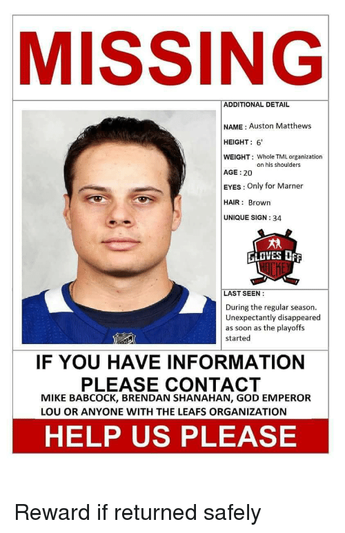Auston Matthews: MISSING  ADDITIONAL DETAIL  NAME : Auston Matthews  HEIGHT: 6  WEIGHT: Whole TML organization  AGE: 20  EYES: Only for Marner  HAIR: Brown  UNIQUE SIGN: 34  n his shoulders  GLOVES  LAST SEEN:  During the regular season.  Unexpectantly disappeared  as soon as the playoffs  started  IF YOU HAVE INFORMATION  PLEASE CONTACT  MIKE BABCOCK, BRENDAN SHANAHAN, GOD EMPEROR  LOU OR ANYONE WITH THE LEAFS ORGANIZATION  HELP US PLEASE Reward if returned safely