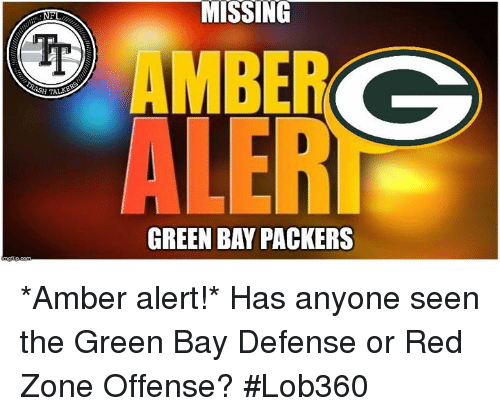 Green Bay Packers, Memes, and Amber Alert: MISSING  ALER  GREEN BAY PACKERS *Amber alert!* Has anyone seen the Green Bay Defense or Red Zone Offense?  #Lob360