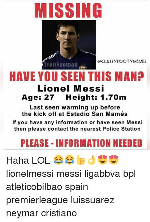 Lol, Neymar, and Police: MISSING  @CLASSY EOOTYMEMES  Troll Football  HAVE YOU SEEN THIS MAN?  Lionel Messi  Age: 27  Height: 1.70m  Last seen warming up before  the kick off at Estadio San Mamés  If you have any information or have seen Messi  then please contact the nearest Police Station  PLEASE INFORMATION NEEDED Haha LOL 😂😂👍👌😍😍 lionelmessi messi ligabbva bpl atleticobilbao spain premierleague luissuarez neymar cristiano