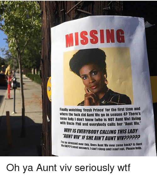 "Aunt Viv, Fresh, and Memes: MISSING  Finally watching Fresh Prince for the first time and  where the tuck did Aunt viv go in season 4? There's  some lady I don't know twho is NOT Aunt Viv) living  with Uncle Phil and everybody calls her ""Aun  t Viv  WHY IS EVERYBODY CALLING THIS LADY  AUNT VIV IF SHE AINT AUNT VIVPPpp  Im  IV OKPIPI need answers.Ican't sleep and I cant eat Pleaso  d over this. Does Aunt viv ever come back? Is Aunt  t Please help. Oh ya Aunt viv seriously wtf"