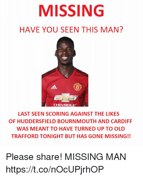 cardiff: MISSING  HAVE YOU SEEN THIS MAN?  LAST SEEN SCORING AGAINST THE LIKES  OF HUDDERSFIELD BOURNMOUTH AND CARDIFF  WAS MEANT TO HAVE TURNED UP TO OLD  TRAFFORD TONIGHT BUT HAS GONE MISSING!! Please share! MISSING MAN https://t.co/nOcUPjrhOP