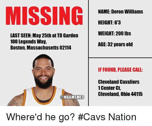 td garden: MISSING  LASTSEEN: May 25th at TD Garden  100 Legends Way,  Boston, Massachusetts02114  @NBAMEMES  NAME: Deron Williams  HEIGHT: 63  WEIGHT: 200 lbs  AGE: 32 years old  IF FOUND, PLEASE CALL:  Cleveland Cavaliers  1 Center Ct,  Cleveland, Ohio 44115 Where'd he go? #Cavs Nation