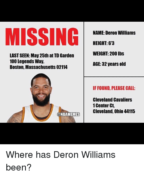 deron williams: MISSING  LASTSEEN: May 25th atTD Garden  100 Legends Way,  Boston, Massachusetts 02114  @NBAMEMES  NAME: Deron Williams  HEIGHT: 63  WEIGHT: 200 lbs  AGE: 32 years old  IF FOUND, PLEASE CALL:  Cleveland Cavaliers  Center Ct, Where has Deron Williams been?