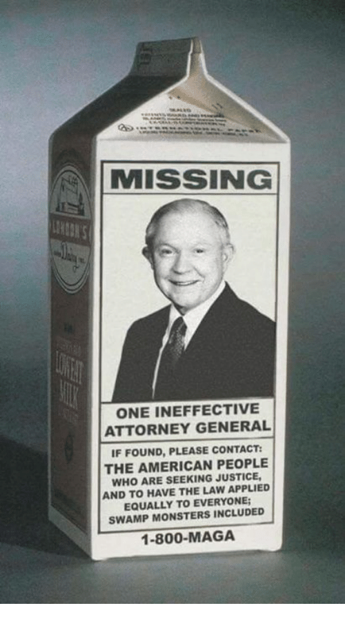 attorney general: MISSING  ONE INEFFECTIVE  ATTORNEY GENERAL  IF FOUND, PLEASE CONTACT:  THE AMERICAN PEOPLE  WHO ARE SEEKING JUSTICE  AND TO HAVE THE LAW APPLIED  EQUALLY TO EVERYONE  SWAMP MONSTERS INCLUDED  1-800-MAGA