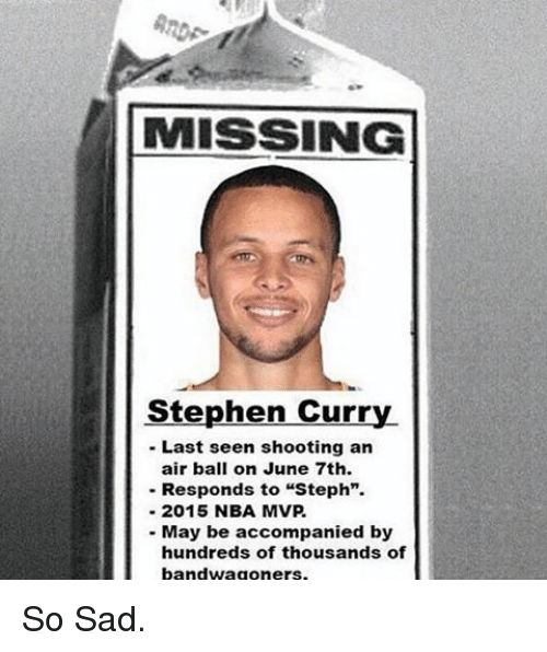 """Memes, Stephen, and Stephen Curry: MISSING  Stephen Curry  Last seen shooting an  air ball on June 7th.  Responds to """"Steph"""".  2015 NBA MVP  May be accompanied by  hundreds of thousands of  bandwagoners. So Sad."""