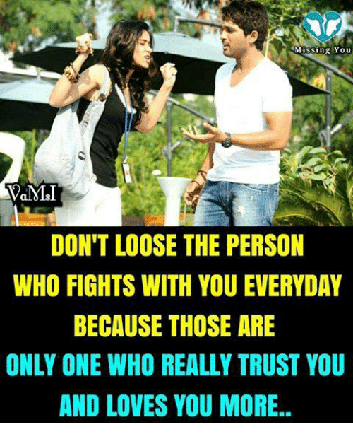 Trusted You: Missing Yo u  DON'T LOOSE THE PERSON  WHO FIGHTS WITH YOU EVERYDAY  BECAUSE THOSE ARE  ONLY ONE WHO REALLY TRUST YOU  AND LOVES YOU MORE..
