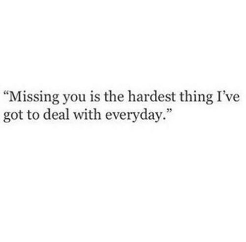 "Hardest: ""Missing you is the hardest thing I've  got to deal with everyday.""  5"