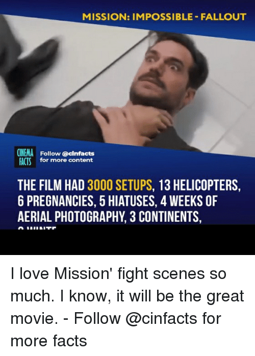 Facts, Love, and Memes: MISSION: IMPOSSIBLE- FALLOUT  CINEMA Follow @cinfacts  ACTS for more content  THE FILM HAD 3000 SETUPS, 13 HELICOPTERS,  6 PREGNANCIES, 5 HIATUSES, 4 WEEKS OF  AERIAL PHOTOGRAPHY, 3 CONTINENTS, I love Mission' fight scenes so much. I know, it will be the great movie. - Follow @cinfacts for more facts