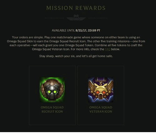 Omega: MISSION REWARDS  AVAILABLE UNTIL 8/21/17, 23:59 PT  Your orders are simple. Play one matchmade game where someone on either team is using an  Omega Squad Skin to earn the Omega Squad Recruit Icon. The other five training missions-one from  each operative-will each grant you one Omega Squad Token. Combine all five tokens to craft the  Omega Squad Veteran Icon. For more info, check the EAQ below.  Stay sharp, watch your six, and let's all get home safe  OMEGA SQUAD  RECRUIT ICON  OMEGA SQUAD  VETERANICON