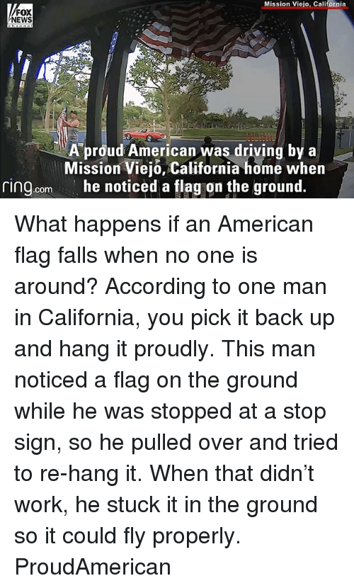 backing up: Mission Viejo, California  FOX  NEWS  A proud American was driving by a  Mission Viejo, California home when  he noticed a tlag on the ground.  ring.com What happens if an American flag falls when no one is around? According to one man in California, you pick it back up and hang it proudly. This man noticed a flag on the ground while he was stopped at a stop sign, so he pulled over and tried to re-hang it. When that didn't work, he stuck it in the ground so it could fly properly. ProudAmerican