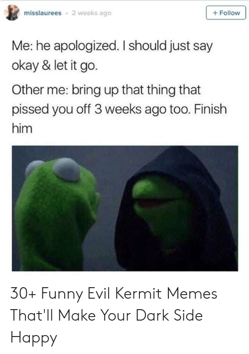 Funny Kermit Memes: misslaurees  2 weeks ago  + Follow  Me: he apologized. I should just say  okay & let it go.  Other me: bring up that thing that  pissed you off 3 weeks ago too. Finish  him 30+ Funny Evil Kermit Memes That'll Make Your Dark Side Happy