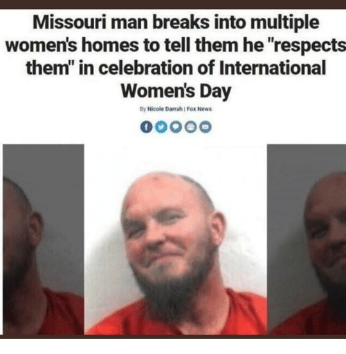 """womens day: Missouri man breaks into multiple  women's homes to tell them he respects  them"""" in celebration of International  Women's Day  By Nicole Darrah Fox News"""