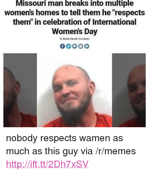 """International Women's Day: Missouri man breaks into multiple  women's homes to tell them he """"respects  them"""" in celebration of International  Women's Day  By Nicole Darrah Fox News <p>nobody respects wamen as much as this guy via /r/memes <a href=""""http://ift.tt/2Dh7xSV"""">http://ift.tt/2Dh7xSV</a></p>"""