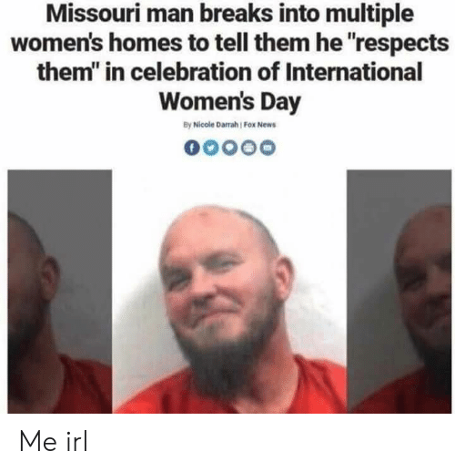 """womens day: Missouri man breaks into multiple  women's homes to tell them he """"respects  them"""" in celebration of International  Women's Day  By Nicole Darrah Fox News Me irl"""