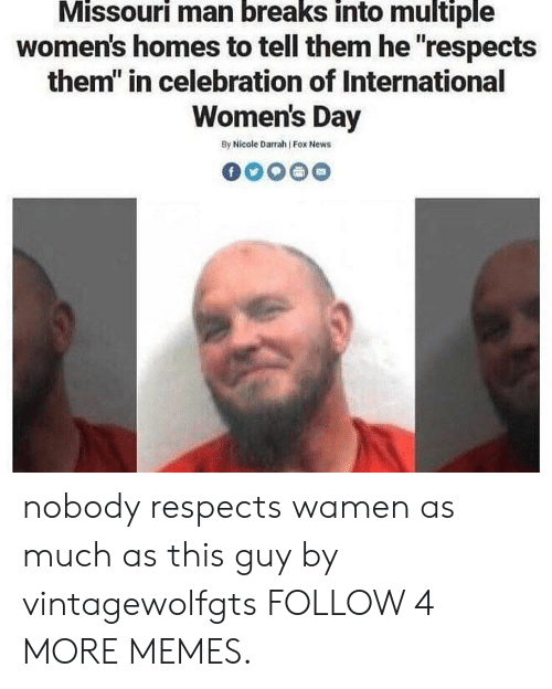 """International Women's Day: Missouri man breaks into multiple  women's homes to tell them he """"respects  them"""" in celebration of International  Women's Day  By Nicole Darrah Fox News nobody respects wamen as much as this guy by vintagewolfgts FOLLOW 4 MORE MEMES."""