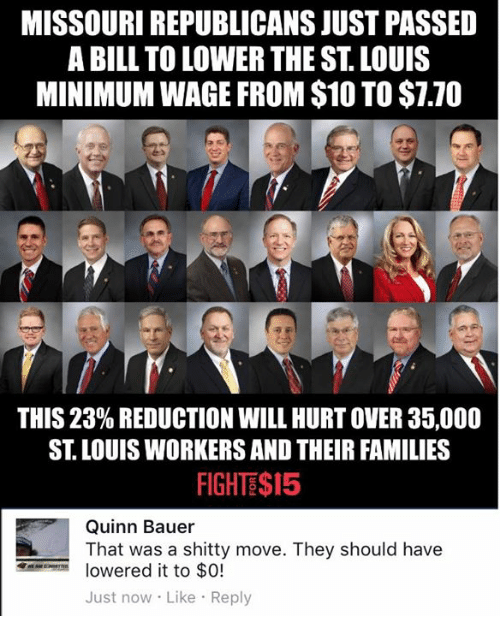 Memes, Minimum Wage, and Missouri: MISSOURI REPUBLICANS JUST PASSED  A BILL TO LOWER THE ST LOUIS  MINIMUM WAGE FROM $10 TO$1.70  THIS 23% REDUCTION WILL HURTOVER 35,000  ST. LOUIS WORKERS AND THEIR FAMILIES  FIGHTS$15  Quinn Bauer  That was a shitty move. They should have  lowered it to $0!  Just now Like Reply