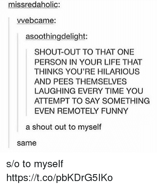 Funny, Life, and Time: missredaholic:  vvebcame:  asoothingdelight:  SHOUT-OUT TO THAT ONE  PERSON IN YOUR LIFE THAT  THINKS YOU'RE HILARIOUS  AND PEES THEMSELVES  LAUGHING EVERY TIME YOU  ATTEMPT TO SAY SOMETHING  EVEN REMOTELY FUNNY  a shout out to myself  same s/o to myself https://t.co/pbKDrG5IKo