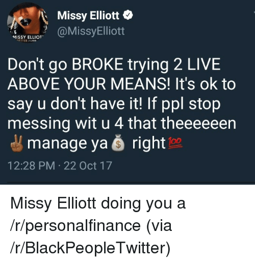 Missy Elliot: Missy Elliott o  MISSY ELLIOT  ETTER LANB  Don't go BROKE trying 2 LIVE  ABOVE YOUR MEANS! It's ok to  say u don't have it! If ppl stop  messing wit u 4 that theeeeeen  manage ya š right  12:28 PM 22 Oct 17 <p>Missy Elliott doing you a /r/personalfinance (via /r/BlackPeopleTwitter)</p>
