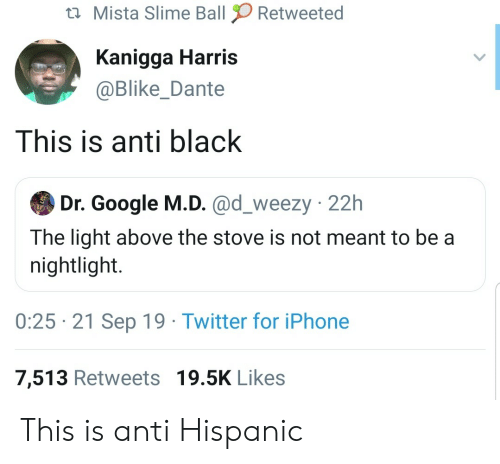 hispanic: Mista Slime Ball  Retweeted  Kanigga Harris  @Blike_Dante  This is anti black  Dr. Google M.D. @d_weezy 22h  The light above the stove is not meant to be a  nightlight.  0:25 21 Sep 19 Twitter for iPhone  7,513 Retweets 19.5K Likes This is anti Hispanic