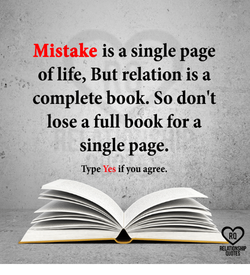 Life, Memes, and Book: Mistake is a single page  of life, But relation is a  complete book. So don't  lose a full book for a  single page.  Type Yes if you agree.  RQ  RELATIONSHIP  QUOTES