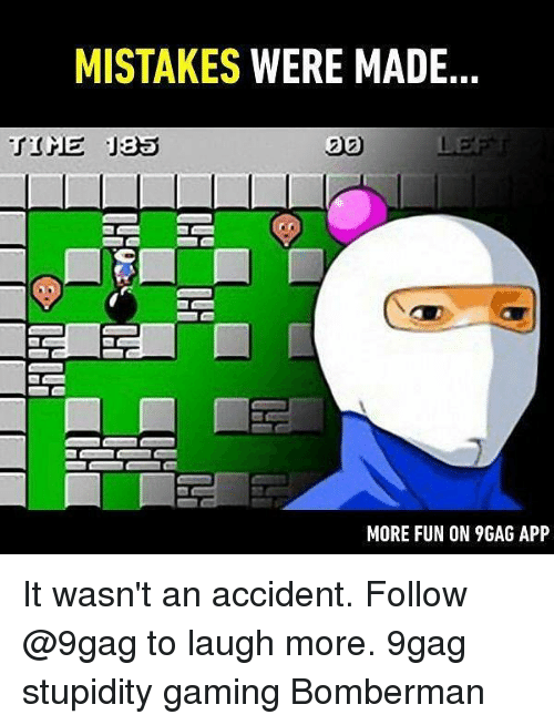 9gag, Memes, and Mistakes: MISTAKES WERE MADE  20  MORE FUN ON 9GAG APP It wasn't an accident. Follow @9gag to laugh more. 9gag stupidity gaming Bomberman