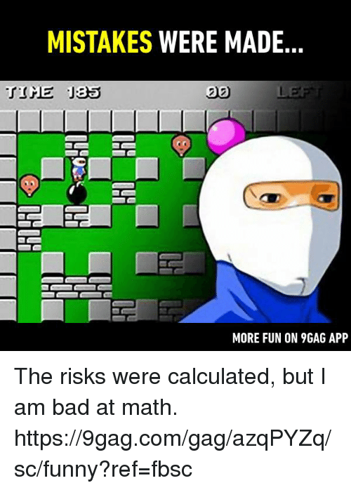 9gag, Bad, and Dank: MISTAKES WERE MADE  20  MORE FUN ON 9GAG APP The risks were calculated, but I am bad at math.  https://9gag.com/gag/azqPYZq/sc/funny?ref=fbsc
