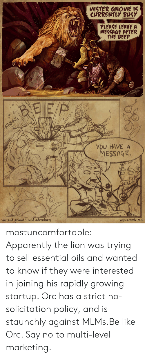 Oils: MISTER GNOME IS  CURRENTLY BUSY  PLEASE LEAVE A  MESSAGE AFTER  THE BEEP  BEEP  NNNG  YOU HAVE A  MESSAGE  orc and qnome's mild adventures  ogmacomic.com mostuncomfortable:  Apparently the lion was trying to sell essential oils and wanted to know if they were interested in joining his rapidly growing startup. Orc has a strict no-solicitation policy, and is staunchly against MLMs.Be like Orc. Say no to multi-level marketing.