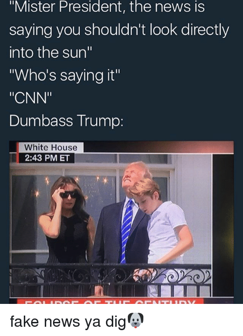"""Faking News: """"Mister President, the news is  saying you shouldn't look directly  into the sun""""  Who's saying it""""  """"CNN""""  Dumbass Trump:  White House  2:43 PMET fake news ya dig🐶"""