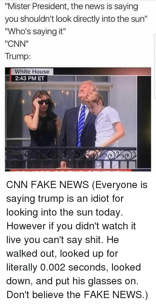 """Faking News: """"Mister President, the news is saying  you shouldn't look directly into the sun""""  """"Who's saying it""""  """"CNN""""  Trump:  White House  2:43 PM ET CNN FAKE NEWS (Everyone is saying trump is an idiot for looking into the sun today. However if you didn't watch it live you can't say shit. He walked out, looked up for literally 0.002 seconds, looked down, and put his glasses on. Don't believe the FAKE NEWS.)"""