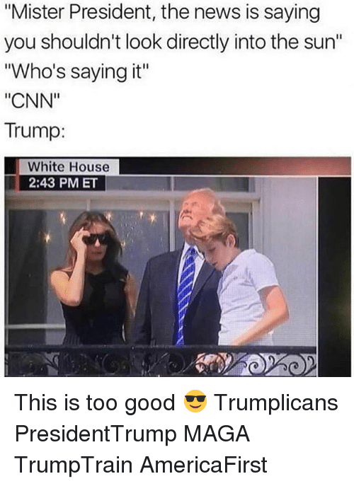 """cnn.com, Memes, and News: """"Mister President, the news is saying  you shouldn't look directly into the sun""""  """"Who's saying it""""  """"CNN""""  Trump:  White House  2:43 PMET This is too good 😎 Trumplicans PresidentTrump MAGA TrumpTrain AmericaFirst"""