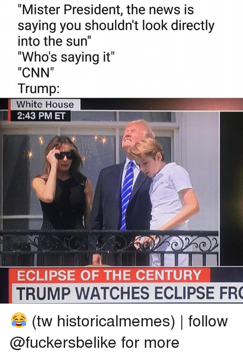 "cnn.com, Memes, and News: ""Mister President, the news is  saying you shouldn't look directly  into the sun""  ""Who's saying it""  CNN""  Trump:  White House  2:43 PM ET  ECLIPSE OF THE CENTURY  TRUMP WATCHES ECLIPSE FR  1 😂 (tw historicalmemes) 