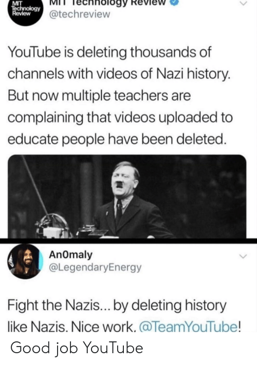 mit: MIT  echnology@techreview  Review  YouTube is deleting thousands of  channels with videos of Nazi history.  But now multiple teachers are  complaining that videos uploaded to  educate people have been deleted.  AnOmaly  @LegendaryEnergy  Fight the Nazis... by deleting history  like Nazis, Nice work.@TeamYouTube! Good job YouTube