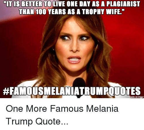 "Melania Trump, Politics, and Live: MIT IS BETTER TO LIVE ONE DAY ASA PLAGIARIST  THAN 100 YEARS AS A TROPHY WIFE.""  made on impur One More Famous Melania Trump Quote..."