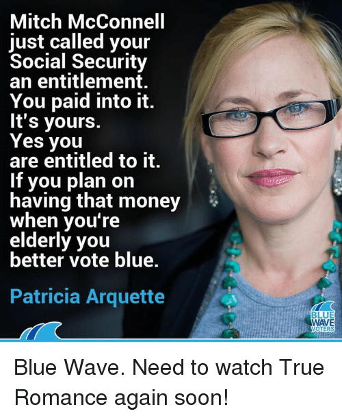 entitlement: Mitch McConnell  just called your  Social Security  an entitlement.  You paid into it.  It's yours.  Yes you  are entitled to it.  If you plan on  having that money  when you're  elderly you  better vote blue.  Patricia Arquette  BLUE  WAVE  OTERS Blue Wave. Need to watch True Romance again soon!