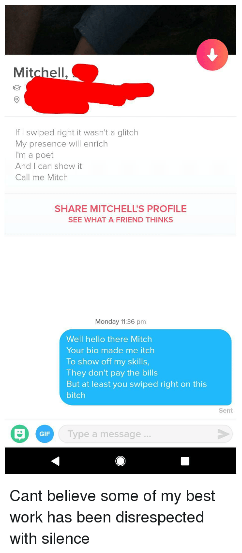 Poet: Mitchell.  If I swiped right it wasn't a glitch  My presence will enrich  I'm a poet  And I can show it  Call me Mitch  SHARE MITCHELL'S PROFILE  SEE WHAT A FRIEND THINKS  Monday 11:36 pm  Well hello there Mitch  Your bio made me itch  To show off my skills  They don't pay the bills  But at least you swiped right on this  bitch  Sent  GIF  lype a message. Cant believe some of my best work has been disrespected with silence