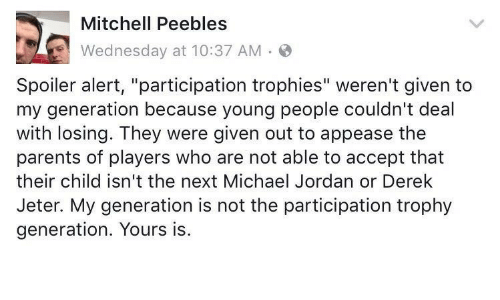"""Participation Trophy: Mitchell Peebless  Wednesday at 10:37 AM.  Spoiler alert, """"participation trophies"""" weren't given to  my generation because young people couldn't deal  with losing. They were given out to appease the  parents of players who are not able to accept that  their child isn't the next Michael Jordan or Derek  Jeter. My generation is not the participation trophy  generation. Yours is"""