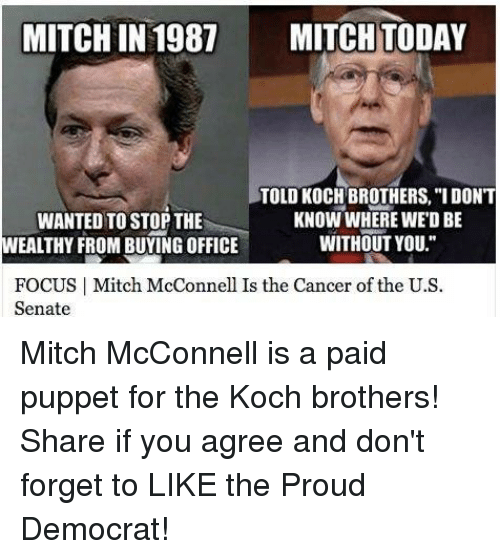 """puppeteer: MITCHIN 1987 MITCH TODAY  TOLD KOCH BROTHERS, """"I DON'T  KNOW WHERE WEDBE  WANTED TO STOP THE  WITHOUT YOU.""""  WEALTHY FROM BUYING OFFICE  FOCUS I Mitch McConnell Is the Cancer of the U.S  Senate Mitch McConnell is a paid puppet for the Koch brothers! Share if you agree and don't forget to LIKE the Proud Democrat!"""